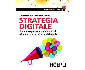 Strategia digitale: Il manuale per comunicare in modo efficace su internet e i Social Media