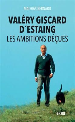 Valéry Giscard d'Estaing - Les ambitions déçues par Mathias Bernard