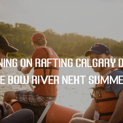 Planning on Rafting Calgary down the Bow River Next Summer?
