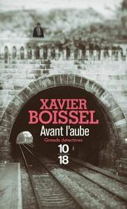 Xavier Boissel : Avant l'aube (Éd.10-18, 2017)