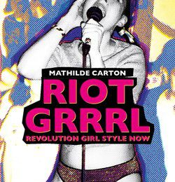 RIOT GRRRL - Revolution Girl Style Now de Mathilde Carton
