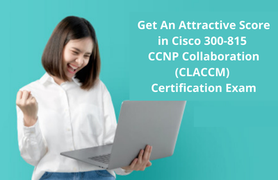 How to Improve Scores on Cisco 300-815 Exam for CCNP Collaboration?