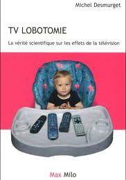 TV lobotomie: la vérité scientifique sur les effets de la télévision de Michel Desmurget