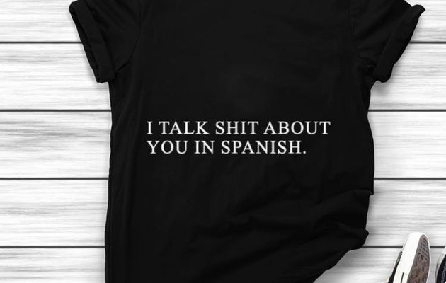Funny I Talk Shit About You In Spanish shirt