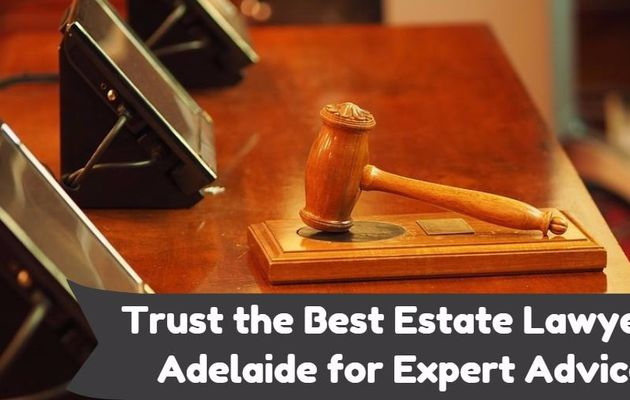 Trust the Best Estate Lawyers Adelaide for Expert Advice