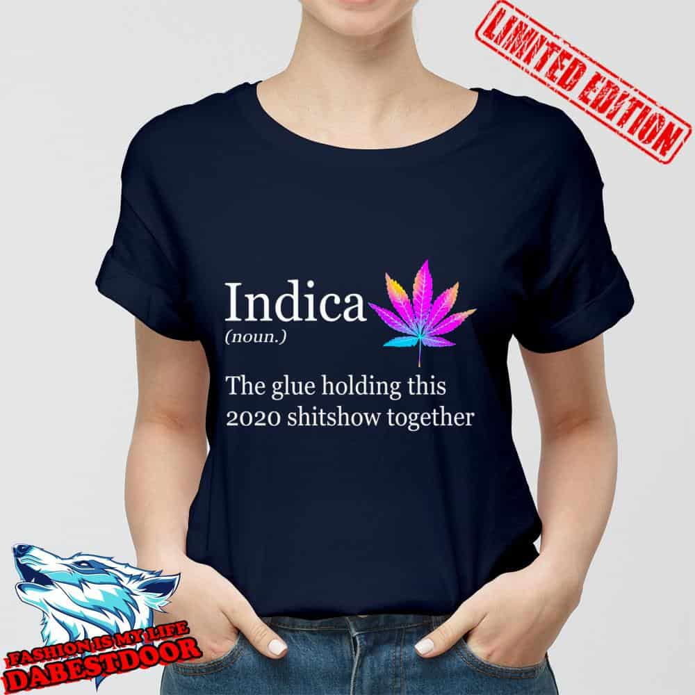 Indica definition The glue holding this 2020 shitshow together shirt, hoodie, sweater