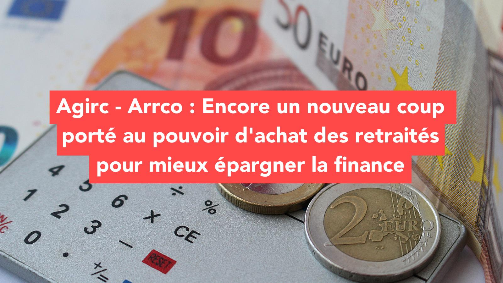 Communiqué de presse : Agirc - Arrco : Encore un nouveau coup porté au pouvoir d'achat des retraités pour mieux épargner la finance