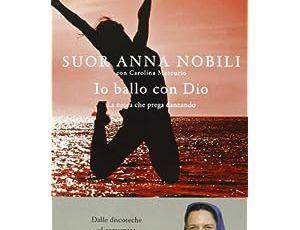 Io ballo con Dio. La suora che prega danzando - Anna Nobili e Carolina Mercurio