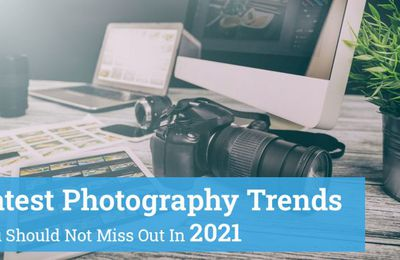 Latest Photography Trends You Should Not Miss Out In 2021