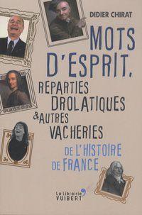 Mots d'esprit, réparties drolatiques et autres vacheries de l'Histoire de France, Didier Chirat