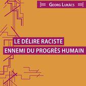 LE DÉLIRE RACISTE, ENNEMI DU PROGRÈS HUMAIN - Éditions Critiques