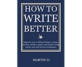 How to Write Better: Improve your writing of letters, essays, stories, articles, papers and books using quick, easy and proven techniques