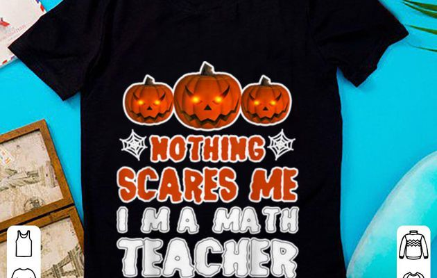 Top Nothing Scares Me I'm A Math Teacher Funny Halloween shirt