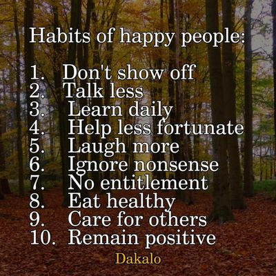 Habits of happy people:  1.   Don't show off 2.   Talk less 3.    Learn daily 4.    Help less fortunate 5.    Laugh more 6.    Ignore nonsense 7.    No entitlement 8.    Eat healthy 9.    Care for others 10.  Remain positive