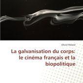 La galvanisation du corps: le cinéma français et la biopolitique - Olivier Roland - Amazon.fr - Livres