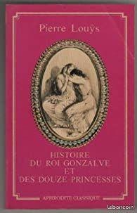 Histoire du roi Gonzalve et des douze princesses Suivi de Chansons secrètes de Bilitis