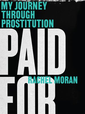 Read Paid For: My Journey Through Prostitution by Rachel Moran Book Online or Download PDF