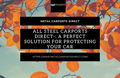 All Steel Carports Direct-: A Perfect Solution For Protecting Your Car