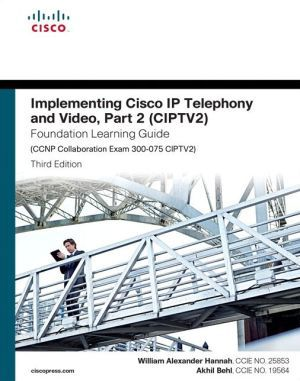 Implementing Cisco IP Telephony and Video, Part 2 (CIPTV2) Foundation Learning Guide (CCNP Collaboration Exam 300-075 CIPTV2) pdf download