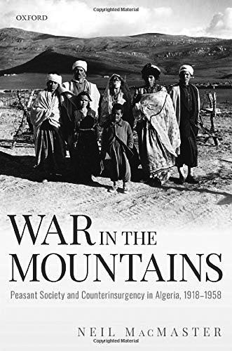 Neil MacMaster, War in the Mountains. Peasant Society and Counterinsurgency in Algeria, 1918-1958, Oxford : Oxford University Press, 2020. 491 pages.