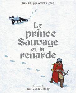 [On lit quoi pour attendre Noël ?] Le prince Sauvage et la renarde - Jean-Philippe Arrou-Vignot, ill. Jean-Claude Gotting