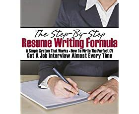 The Step-By-Step Resume Writing Formula: A simple system that works - How to write the perfect CV - Get a job interview almost every time