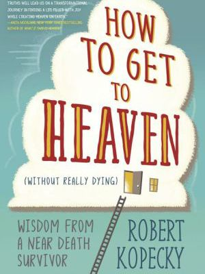 How to Get to Heaven (Without Really Dying): Wisdom from a Near Death Survivor ebook