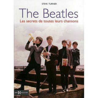 The Beatles : Les Secrets de toutes leurs chansons -Steve Turner-