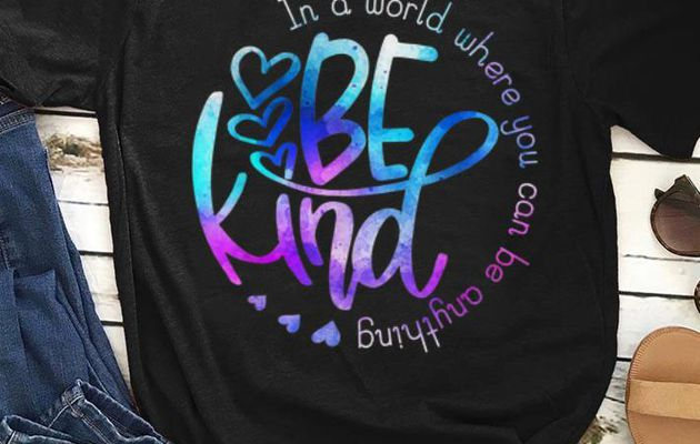 icial In A World Where You Can Be Anything Be Kind shirt