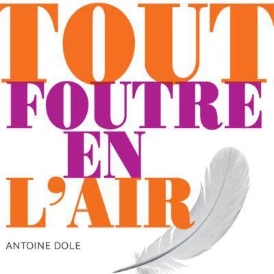 Antoine Dole, Tout foutre en l'air