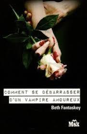 Comment se débarrasser d'un vampire amoureux 1 ; de Beth Fantaskey