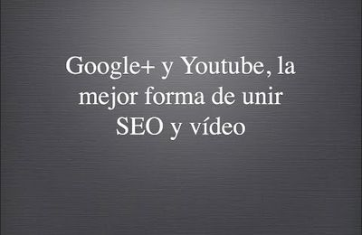 Google+ y Youtube, la mejor forma de unir SEO y vídeo