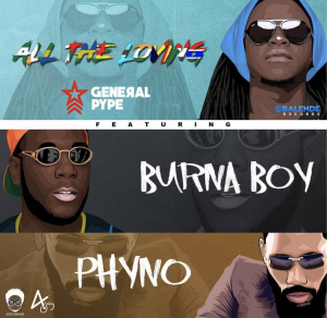Muzik || General Pype ft Phyno, Burna Boy - All the Loving