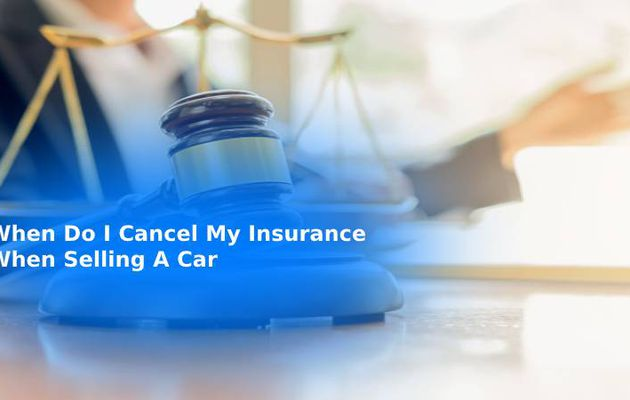 When Do I Cancel My Insurance When Selling A Car?