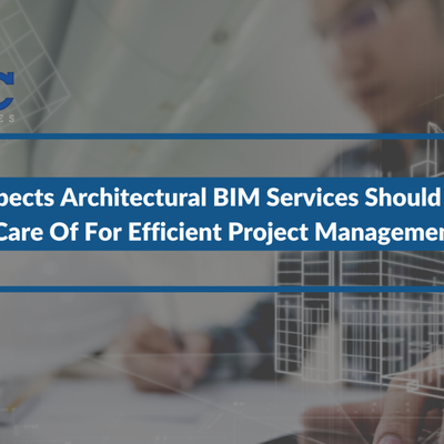 3 Aspects Architectural BIM Services Should Take Care Of For Efficient Project Management