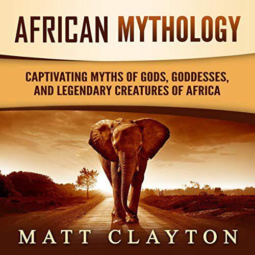 African Mythology (Captivating Myths of Gods, Goddesses, and Legendary Creatures of Africa).