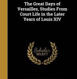 The Great Days of Versailles, Studies from Court Life in the Later Years of Louis XIV
