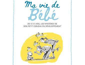 Ma vie de Bébé, De 0 à 3 ans, les Mystères de son petit cerveau en développement de Héloïse JUNIER et Christophe BESSE