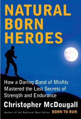 Read Natural Born Heroes: How a Daring Band of Misfits Mastered the Lost Secrets of Strength and Endurance by Christopher McDougall Book Online or Download PDF