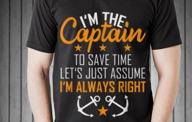 Funny I'm The Captain To Save Time Let's Just Assume Im Always Right shirt