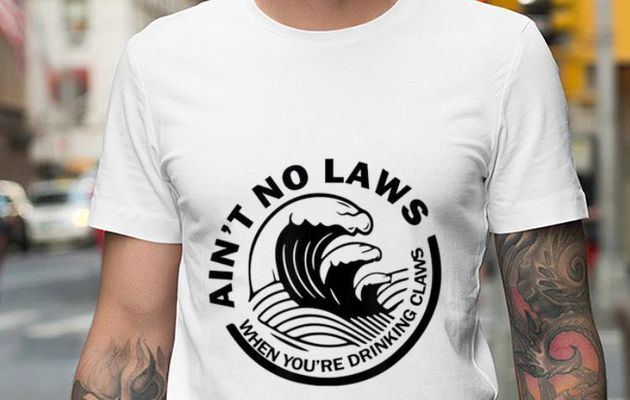 Awesome Ain't No Laws When You're Drinking Claws shirt