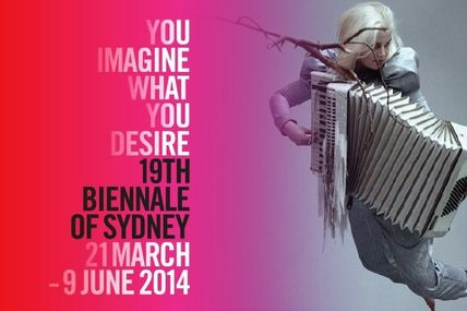 Biennale of Sydney...The 19th Biennale of Sydney: You Imagine What You Desire (21 March - 9 June 2014) is presented under the artistic direction of Juliana Engberg.