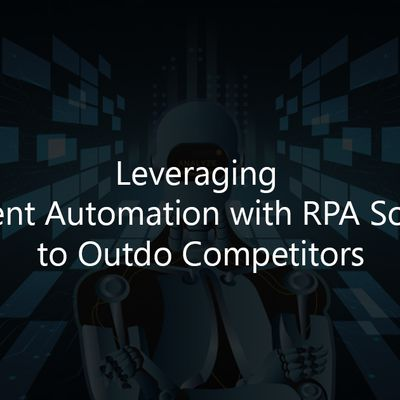 Leveraging Intelligent Automation with RPA Solutions to Outdo Competitors