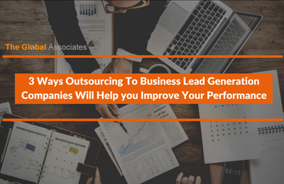 3 Ways Outsourcing To Business Lead Generation Companies Will Help you Improve Your Performance