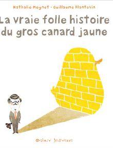 La vraie folle histoire du gros canard jaune de Nathalie Meynet et Guillaume Plantevin