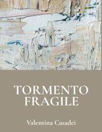 "Valentina Casadei, ""Tormento fragile"""