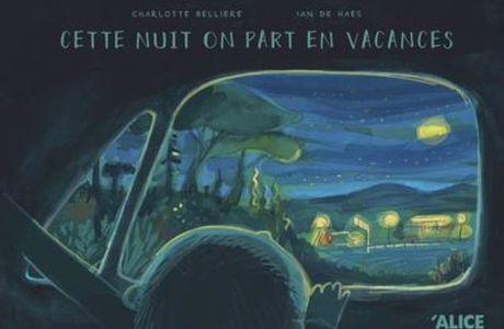 [SELECTION ÉTÉ ] Cette nuit on part en vacances / Charlotte Belliere, Ian de Haes - Alice éditions