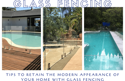 Tips to Retain the Modern Appearance of Your Home with Glass Fencing