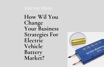 How Wil You Change Your Business Strategies For Electric Vehicle Battery Market?