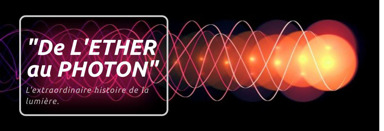 """""""De l'éther au photon. L'extraordinaire histoire (des hommes) et de la lumière"""""""